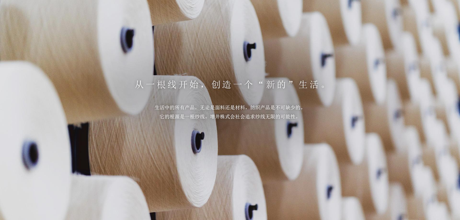 """从一根线开始,创造一个""""新的""""生活。 生活中的所有产品,无论是面料还是材料,纺织产品是不可缺少的。 它的根源是一根纱线。增井株式会社会追求纱线无限的可能性。"""